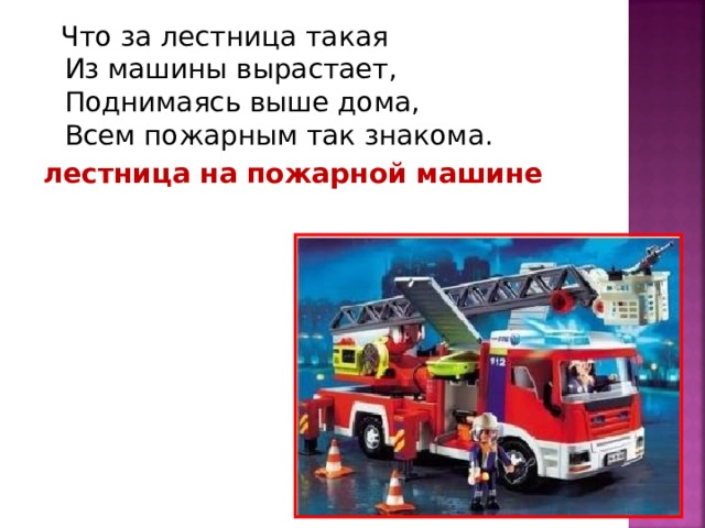 Что за лестница такая  Из машины вырастает,  Поднимаясь выше дома,  Всем пожарным так знакома. лестница на пожарной машине
