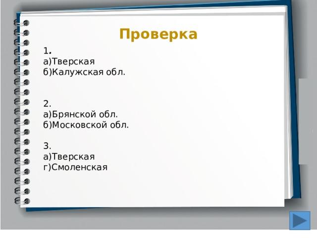 Проверка 1 .  а)Тверская б)Калужская обл. 2. а)Брянской обл. б)Московской обл. 3. а)Тверская г)Смоленская