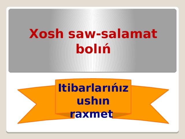 Xosh saw-salamat bolıń Itibarlarıńız ushın raxmet