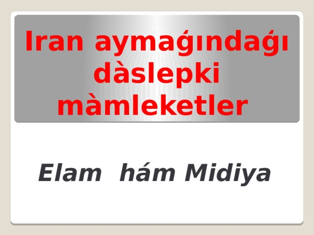 Iran aymaģındaģı dàslepki màmleketler Elam hám Midiya