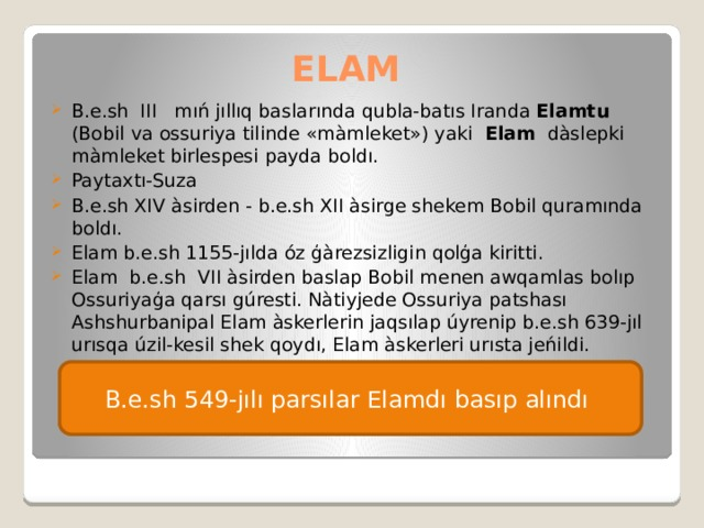 ELAM B.e.sh III mıń jıllıq baslarında qubla-batıs Iranda Elamtu (Bobil va ossuriya tilinde «màmleket») yaki Elam dàslepki màmleket birlespesi payda boldı. Paytaxtı-Suza B.e.sh XIV àsirden - b.e.sh XII àsirge shekem Bobil quramında boldı. Elam b.e.sh 1155-jılda óz ģàrezsizligin qolģa kiritti. Elam b.e.sh VII àsirden baslap Bobil menen awqamlas bolıp Ossuriyaģa qarsı gúresti. Nàtiyjede Ossuriya patshası Ashshurbanipal Elam àskerlerin jaqsılap úyrenip b.e.sh 639-jıl urısqa úzil-kesil shek qoydı, Elam àskerleri urısta jeńildi. B.e.sh 549-jılı parsılar Elamdı basıp alındı