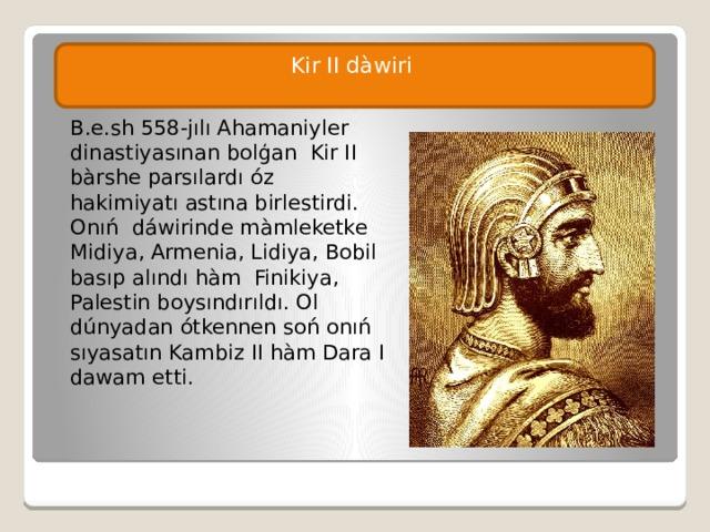 Kir II dàwiri B.e.sh 558-jılı Ahamaniyler dinastiyasınan bolģan Kir II bàrshe parsılardı óz hakimiyatı astına birlestirdi. Onıń dáwirinde màmleketke Midiya, Armenia, Lidiya, Bobil basıp alındı hàm Finikiya, Palestin boysındırıldı. Ol dúnyadan ótkennen soń onıń sıyasatın Kambiz II hàm Dara I dawam etti.