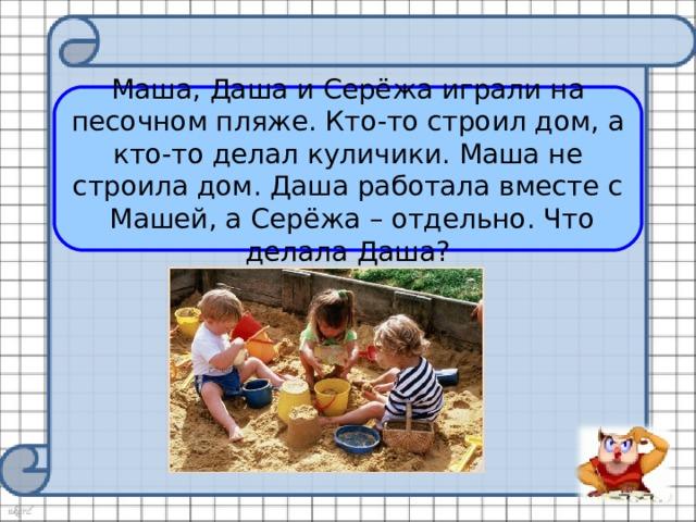 Маша, Даша и Серёжа играли на песочном пляже. Кто-то строил дом, а кто-то делал куличики. Маша не строила дом. Даша работала вместе с Машей, а Серёжа – отдельно. Что делала Даша?
