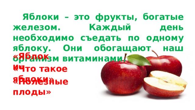 Яблоки – это фрукты, богатые железом. Каждый день необходимо съедать по одному яблоку. Они обогащают наш организм витаминами.  «Яблоки» «Что такое яблоки» «Полезные плоды»
