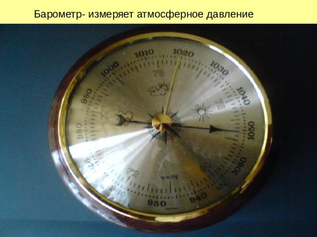 Барометр- измеряет атмосферное давление