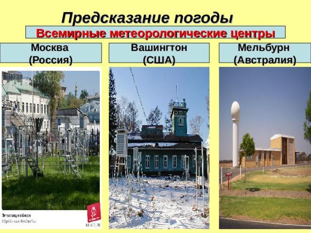 Предсказание погоды  Всемирные метеорологические центры Москва (Россия) Вашингтон (США) Мельбурн (Австралия)
