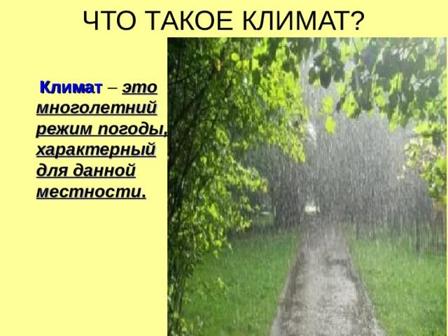 ЧТО ТАКОЕ КЛИМАТ?  Климат  – это многолетний режим погоды, характерный для данной местности .