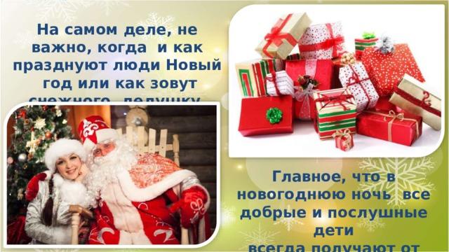 На самом деле, не важно, когда и как празднуют люди Новый год или как зовут снежного дедушку. Главное, что в новогоднюю ночь все добрые и послушные  дети всегда получают от Деда Мороза прекрасные  подарки!