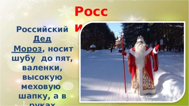 Р о с сия Российский  Дед  Мороз , носит шубу до пят, валенки, высокую  меховую шапку, а в  руках держит посох  и мешок  с подарками.