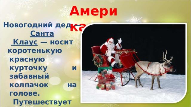 Амери к а Новогодний дед —  Санта  Клаус  —  носит коротенькую  красную курточку и забавный колпачок на  голове. Путешествует он по воздуху на  оленьей упряжке и проникает в дома малышей через каминную  трубу.