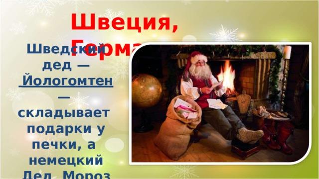 Швеция,  Германия Шведский дед  —  Йологомтен  — складывает подарки у печки,  а немецкий Дед Мороз оставляет свои дары на подоконнике.