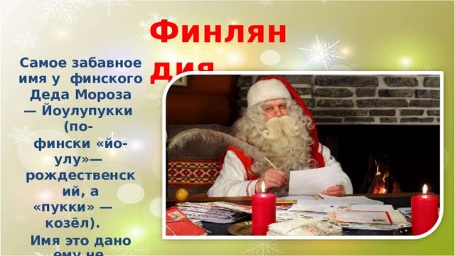 Финляндия Самое забавное имя у финского Деда  Мороза — Йоулупукки  (по- фински «йо-  улу»— рождественский,  а «пукки» —  козёл). Имя это дано ему не случайно: много лет назад он  носил козлиную шкуру  и развозил детям подарки верхом на маленьком козлике.