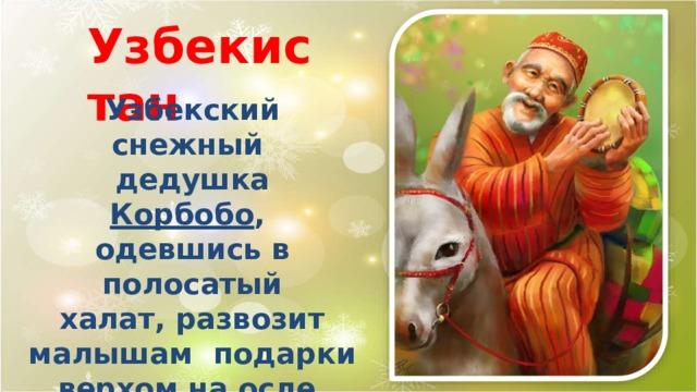 Узбекистан Узбекский снежный дедушка  Корбобо , одевшись в  полосатый халат, развозит малышам подарки верхом на  осле. Сопровождает  его  снегурочка Коргыз .