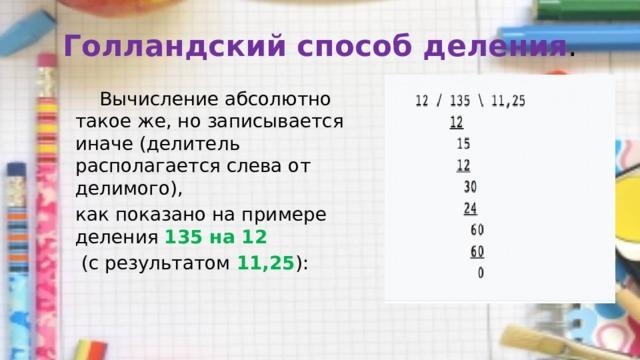 Голландский способ деления .  Вычисление абсолютно такое же, но записывается иначе (делитель располагается слева от делимого), как показано на примере деления 135 на 12  (с результатом 11,25 ):