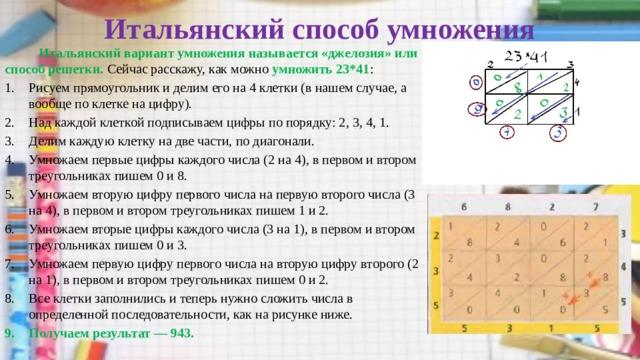Итальянский способ умножения    Итальянский вариант умножения называется «джелозия» или способ решетки. Сейчас расскажу, как можно умножить 23*41 : Рисуем прямоугольник и делим его на 4 клетки (в нашем случае, а вообще по клетке на цифру). Над каждой клеткой подписываем цифры по порядку: 2, 3, 4, 1. Делим каждую клетку на две части, по диагонали. Умножаем первые цифры каждого числа (2 на 4), в первом и втором треугольниках пишем 0 и 8. Умножаем вторую цифру первого числа на первую второго числа (3 на 4), в первом и втором треугольниках пишем 1 и 2. Умножаем вторые цифры каждого числа (3 на 1), в первом и втором треугольниках пишем 0 и 3. Умножаем первую цифру первого числа на вторую цифру второго (2 на 1), в первом и втором треугольниках пишем 0 и 2. Все клетки заполнились и теперь нужно сложить числа в определенной последовательности, как на рисунке ниже. Получаем результат — 943.