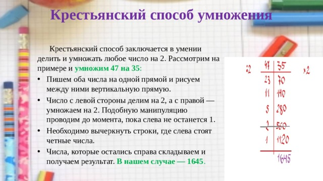 Крестьянский способ умножения    Крестьянский способ заключается в умении делить и умножать любое число на 2. Рассмотрим на примере и умножим 47 на 35 :