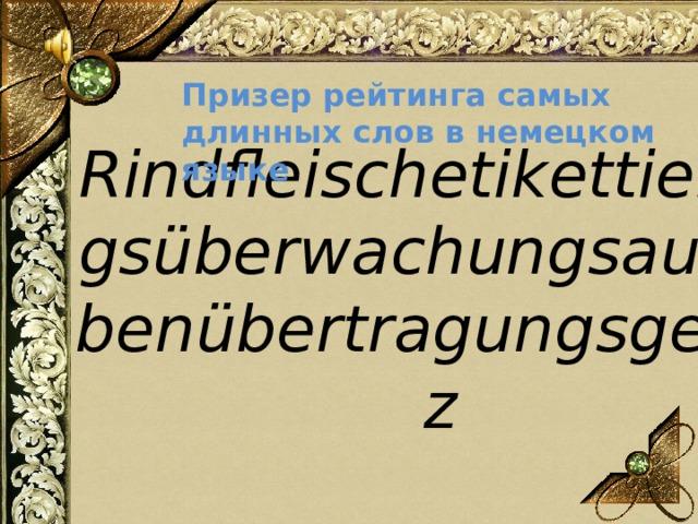 Призер рейтинга самых длинных слов в немецком языке Rindfleischetikettierungsüberwachungsaufgabenübertragungsgesetz