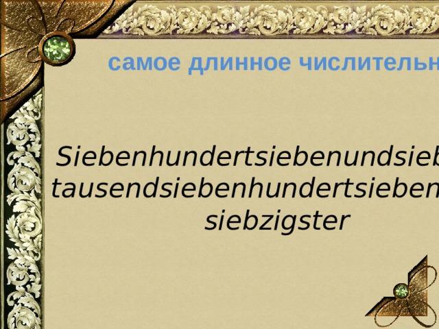 самое длинное числительное Siebenhundertsiebenundsiebzig -  tausendsiebenhundertsiebenund -  siebzigster