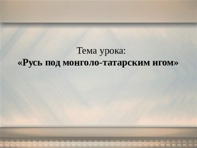 Тема урока: «Русь под монголо-татарским игом»