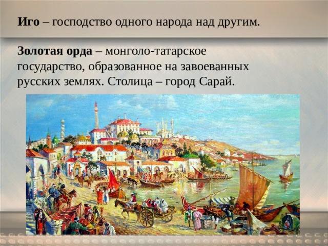 Иго – господство одного народа над другим. Золотая орда – монголо-татарское государство, образованное на завоеванных русских землях. Столица – город Сарай.