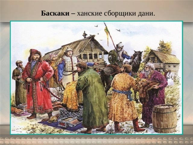 Баскаки – ханские сборщики дани.