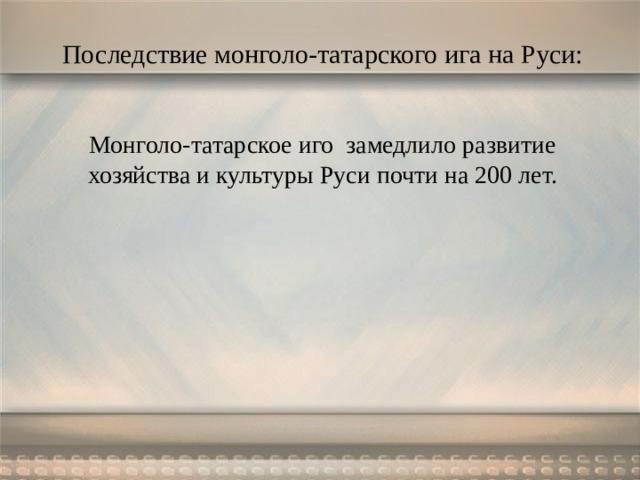 Последствие монголо-татарского ига на Руси: Монголо-татарское иго замедлило развитие хозяйства и культуры Руси почти на 200 лет.