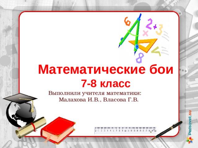 Математические бои 7-8 класс  Выполнили учителя математики:  Малахова И.В., Власова Г.В.
