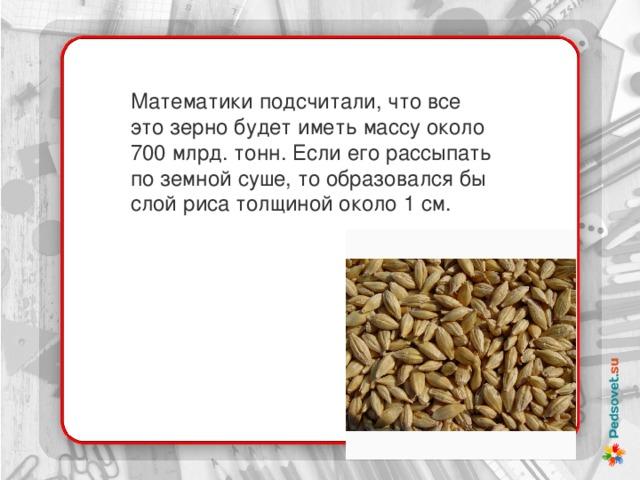Математики подсчитали, что все это зерно будет иметь массу около 700 млрд. тонн. Если его рассыпать по земной суше, то образовался бы слой риса толщиной около 1 см.