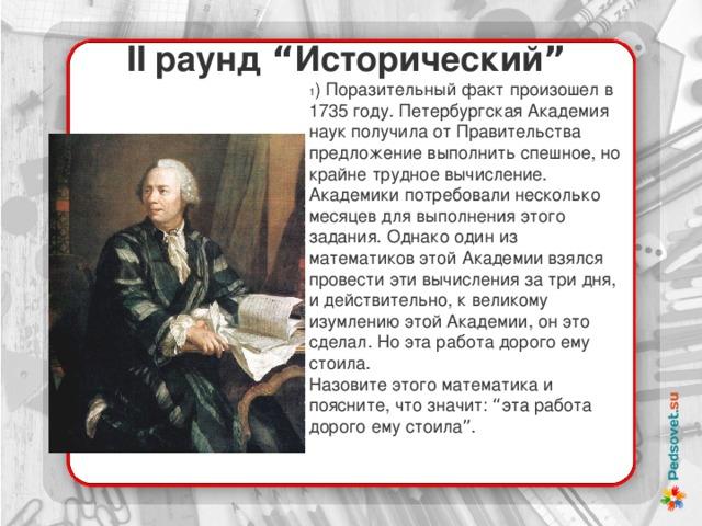 """II раунд """" Исторический """" 1 ) Поразительный факт произошел в 1735 году. Петербургская Академия наук получила от Правительства предложение выполнить спешное, но крайне трудное вычисление. Академики потребовали несколько месяцев для выполнения этого задания. Однако один из математиков этой Академии взялся провести эти вычисления за три дня, и действительно, к великому изумлению этой Академии, он это сделал. Но эта работа дорого ему стоила. Назовите этого математика и поясните, что значит: """" эта работа дорого ему стоила """" ."""