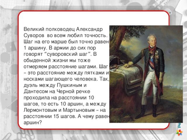 """Великий полководец Александр Суворов во всем любил точность. Шаг на его марше был точно равен 1 аршину. В армии до сих пор говорят """" суворовский шаг """" . В обыденной жизни мы тоже отмеряем расстояние шагами. Шаг – это расстояние между пятками и носками шагающего человека. Так, дуэль между Пушкиным и Дантесом на Черной речке проходила на расстоянии 10 шагов, то есть 10 аршин, а между Лермонтовым и Мартыновым – на расстоянии 15 шагов. А чему равен аршин?"""