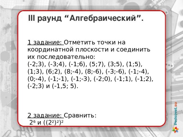 """III раунд """" Алгебраический """" . 1 задание: Отметить точки на координатной плоскости и соединить их последовательно: (-2;3), (-3;4), (-1;6), (5;7), (3;5), (1;5), (1;3), (6;2), (8;-4), (8;-6), (-3;-6), (-1;-4), (0;-4), (-1;-1), (-1;-3), (-2;0), (-1;1), (-1;2), (-2;3) и (-1,5; 5).    2 задание: Сравнить:  2 6 и ((2 2 ) 2 ) 2"""