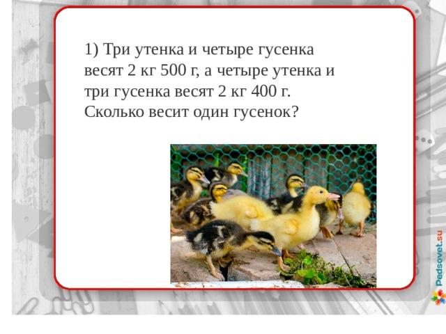 1) Три утенка и четыре гусенка весят 2 кг 500 г, а четыре утенка и три гусенка весят 2 кг 400 г. Сколько весит один гусенок?