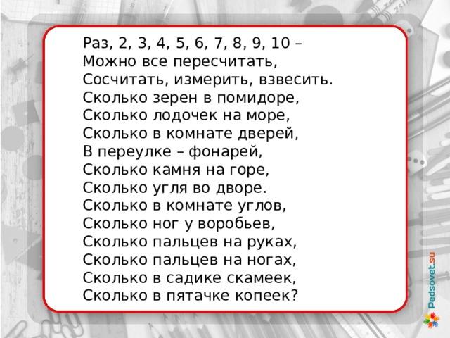 Раз, 2, 3, 4, 5, 6, 7, 8, 9, 10 –  Можно все пересчитать,  Сосчитать, измерить, взвесить. Сколько зерен в помидоре,  Сколько лодочек на море,  Сколько в комнате дверей,  В переулке – фонарей, Сколько камня на горе,  Сколько угля во дворе.  Сколько в комнате углов,  Сколько ног у воробьев, Сколько пальцев на руках,  Сколько пальцев на ногах,  Сколько в садике скамеек,  Сколько в пятачке копеек?