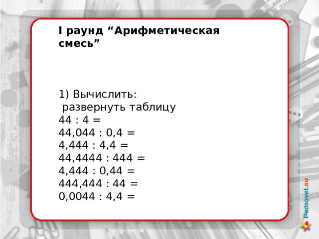 """I раунд """"Арифметическая смесь"""" 1) Вычислить:  развернуть таблицу 44 : 4 =  44,044 : 0,4 =  4,444 : 4,4 =  44,4444 : 444 = 4,444 : 0,44 =  444,444 : 44 =  0,0044 : 4,4 ="""