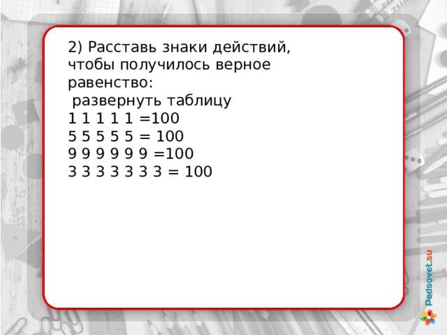 2) Расставь знаки действий, чтобы получилось верное равенство:  развернуть таблицу 1 1 1 1 1 =100  5 5 5 5 5 = 100  9 9 9 9 9 9 =100  3 3 3 3 3 3 3 = 100