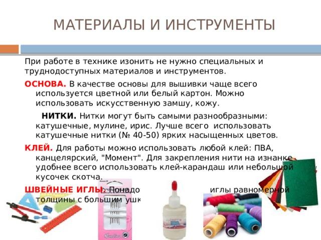 МАТЕРИАЛЫ И ИНСТРУМЕНТЫ При работе в технике изонить не нужно специальных и труднодоступных материалов и инструментов. ОСНОВА. В качестве основы для вышивки чаще всего используется цветной или белый картон. Можно использовать искусственную замшу, кожу.  НИТКИ. Нитки могут быть самыми разнообразными: катушечные, мулине, ирис. Лучше всего использовать катушечные нитки (№ 40-50) ярких насыщенных цветов. КЛЕЙ. Для работы можно использовать любой клей: ПВА, канцелярский,