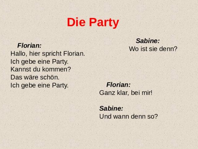 Die Party  Sabine: Wo ist sie denn?  Florian: Hallo, hier spricht Florian. Ich gebe eine Party. Kannst du kommen? Das wäre schön. Ich gebe eine Party.  Florian: Ganz klar, bei mir!  Sabine: Und wann denn so?