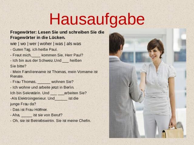 Hausaufgabe Fragewörter: Lesen Sie und schreiben Sie die Fragewörter in die Lücken. wie   wo   wer   woher   was   als was - Guten Tag, ich heiße Paul. - Freut mich,____ kommen Sie, Herr Paul? - Ich bin aus der Schweiz.Und ___ heißen Sie bitte? - Mein Familienname ist Thomas, mein Vorname ist Renate. - Frau Thomas, ______ wohnen Sie? - Ich wohne und arbeite jetzt in Berlin. Ich bin Sekretärin. Und ___ ___arbeiten Sie? -Als Elektroingenieur. Und______ ist die junge Frau da? - Das ist Frau Höffner. - Aha, _____ ist sie von Beruf? - Oh, sie ist Betriebswirtin. Sie ist meine Chefin.