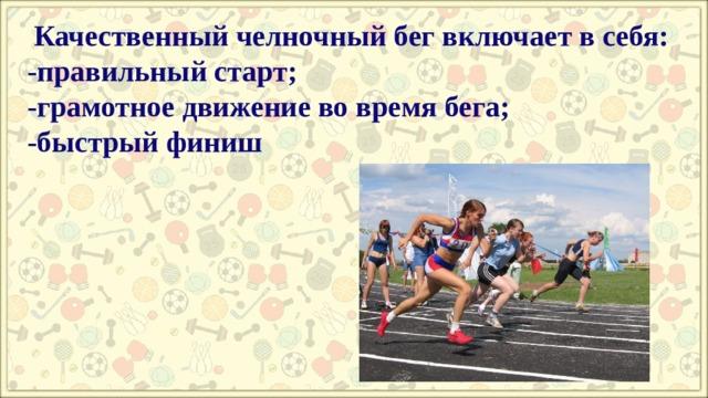 Качественный челночный бег включает в себя:  -правильный старт;  -грамотное движение во время бега;  -быстрый финиш