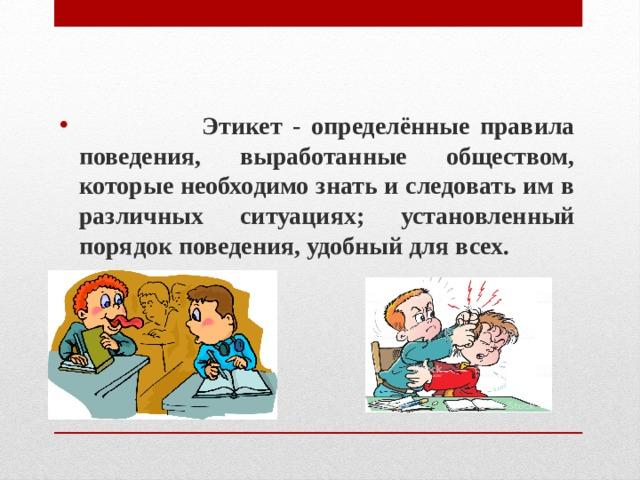 Этикет - определённые правила поведения, выработанные обществом, которые необходимо знать и следовать им в различных ситуациях; установленный порядок поведения, удобный для всех.