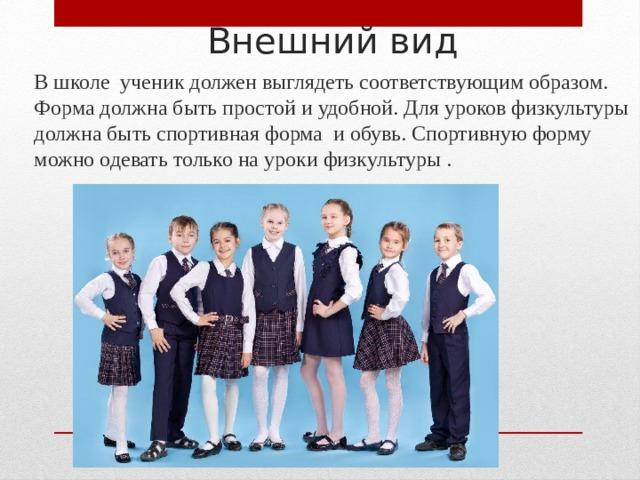 Внешний вид В школе ученик должен выглядеть соответствующим образом. Форма должна быть простой и удобной. Для уроков физкультуры должна быть спортивная форма и обувь. Спортивную форму можно одевать только на уроки физкультуры .