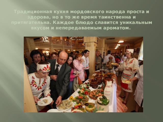 Традиционная кухня мордовского народа проста и здорова, но в то же время таинственна и притягательна. Каждое блюдо славится уникальным вкусом и непередаваемым ароматом.