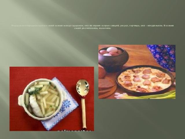 Мордовская народная кухня в своей основе всегда здоровая, она не терпит острых специй, уксуса, горчицы, она – натуральная. В основе своей растительная, молочная.