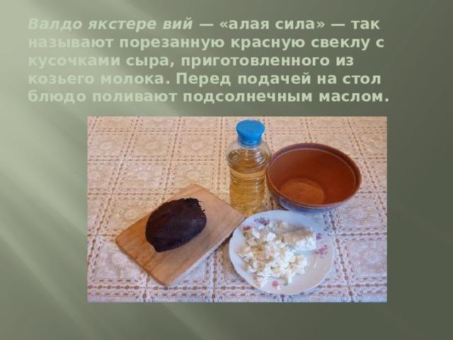 Валдо якстере вий — «алая сила» — так называют порезанную красную свеклу с кусочками сыра, приготовленного из козьего молока. Перед подачей на стол блюдо поливают подсолнечным маслом.