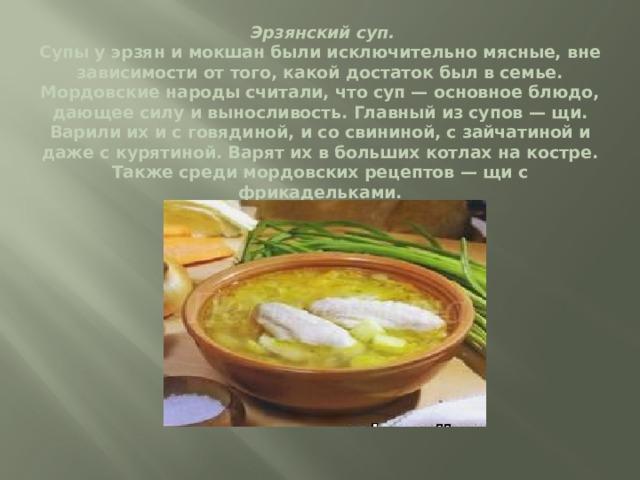 Эрзянский суп.  Супы у эрзян и мокшан были исключительно мясные, вне зависимости от того, какой достаток был в семье. Мордовские народы считали, что суп — основное блюдо, дающее силу и выносливость. Главный из супов — щи. Варили их и с говядиной, и со свининой, с зайчатиной и даже с курятиной. Варят их в больших котлах на костре. Также среди мордовских рецептов — щи с фрикадельками.