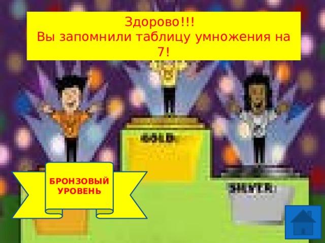 Здорово!!! Вы запомнили таблицу умножения на 7! 1 УРОВЕНЬ БРОНЗОВЫЙ УРОВЕНЬ