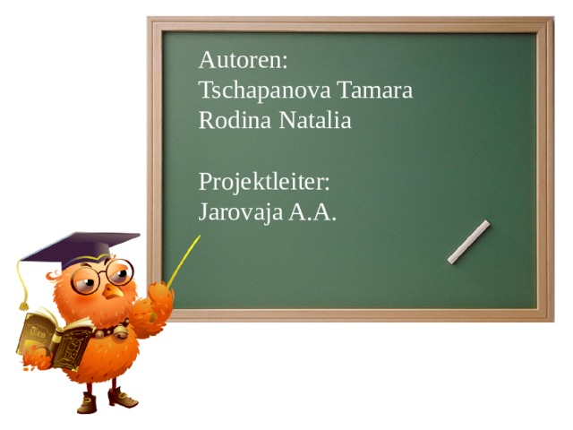 Autoren: Tschapanova Tamara Rodina Natalia Projektleiter: Jarovaja A.A.