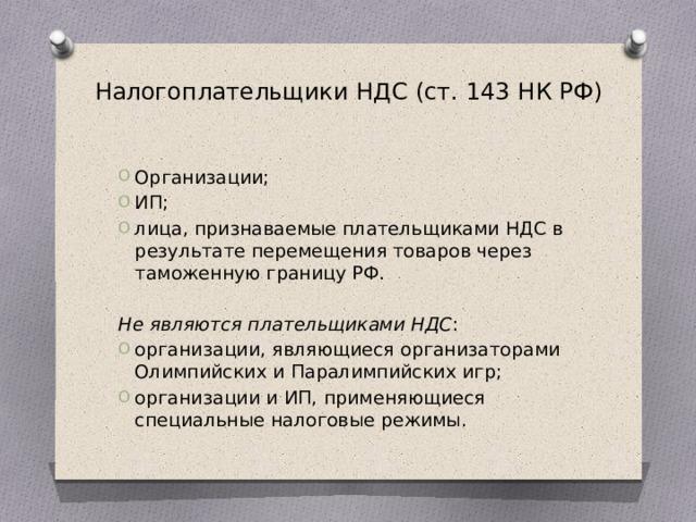 Налогоплательщики НДС (ст. 143 НК РФ) Организации; ИП; лица, признаваемые плательщиками НДС в результате перемещения товаров через таможенную границу РФ. Не являются плательщиками НДС :