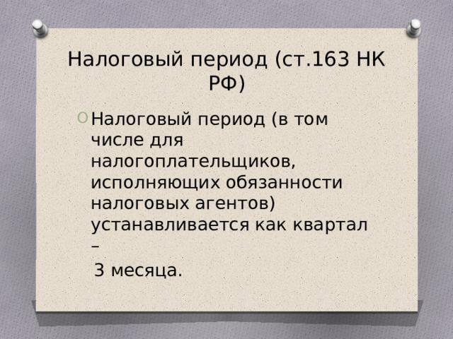 Налоговый период (ст.163 НК РФ) Налоговый период (в том числе для налогоплательщиков, исполняющих обязанности налоговых агентов) устанавливается как квартал –  3 месяца.