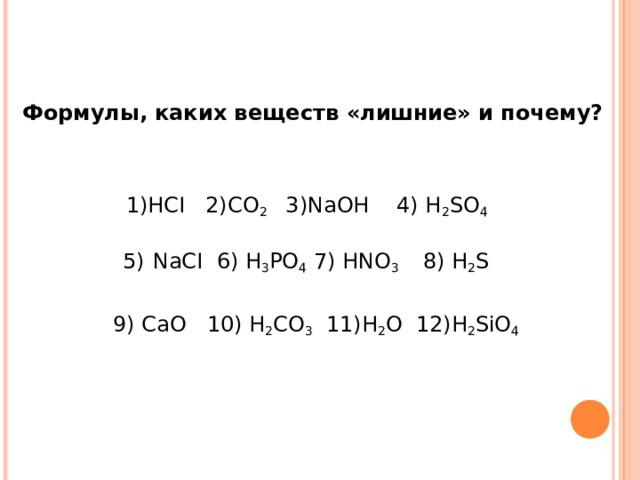 Формулы, каких веществ «лишние» и почему? 1) HCI 2)CO 2 3)NaOH 4) H 2 SO 4 5)  NaCI 6) H 3 PO 4  7) HNO 3 8) H 2 S   9) СаО 10) H 2 CO 3 11)Н 2 О 12)Н 2 SiO 4